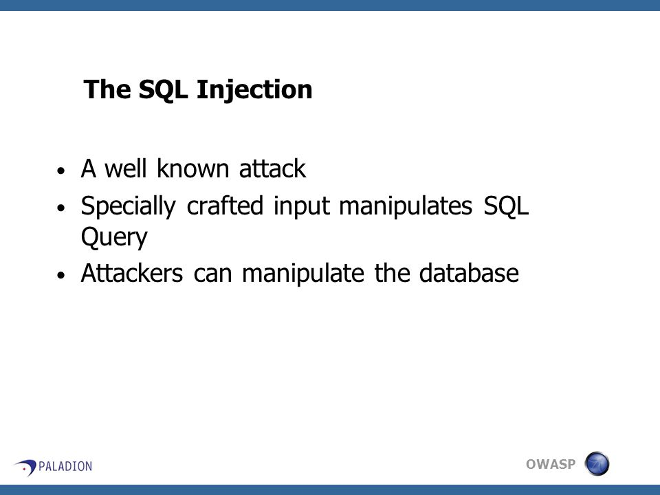 OWASP The SQL Injection A well known attack Specially crafted input manipulates SQL Query Attackers can manipulate the database