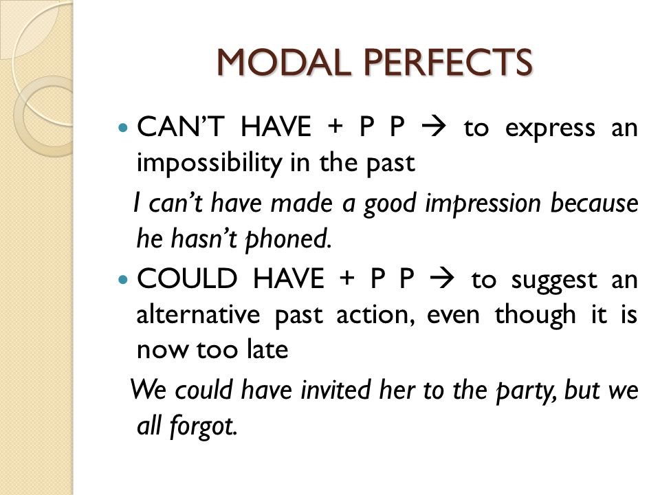 MODAL PERFECTS CAN'T HAVE + P P  to express an impossibility in the past I can't have made a good impression because he hasn't phoned.