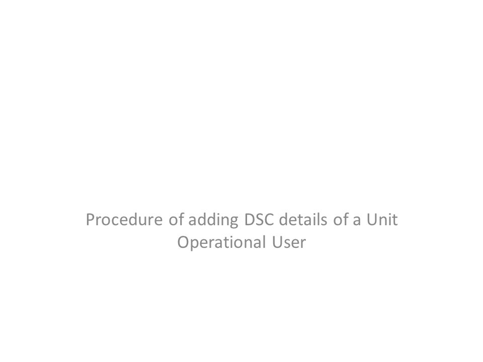 Procedure of adding DSC details of a Unit Operational User