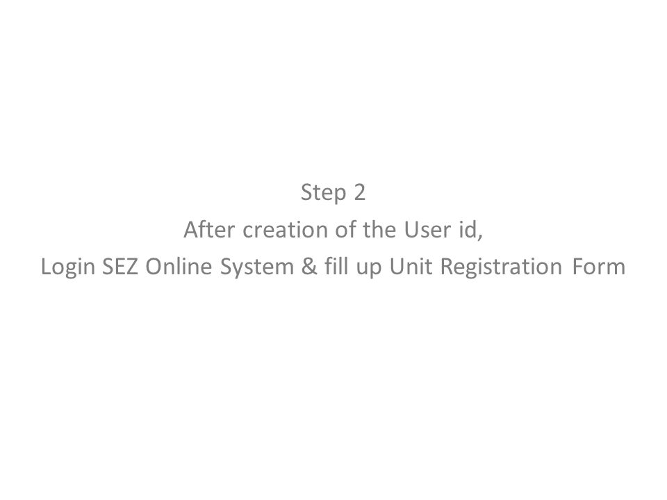 Step 2 After creation of the User id, Login SEZ Online System & fill up Unit Registration Form