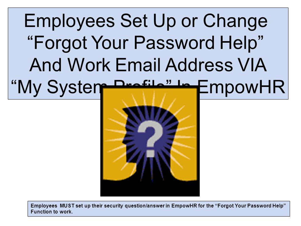 Employees Set Up or Change Forgot Your Password Help And Work Email Address VIA My System Profile In EmpowHR Employees MUST set up their security question/answer in EmpowHR for the Forgot Your Password Help Function to work.