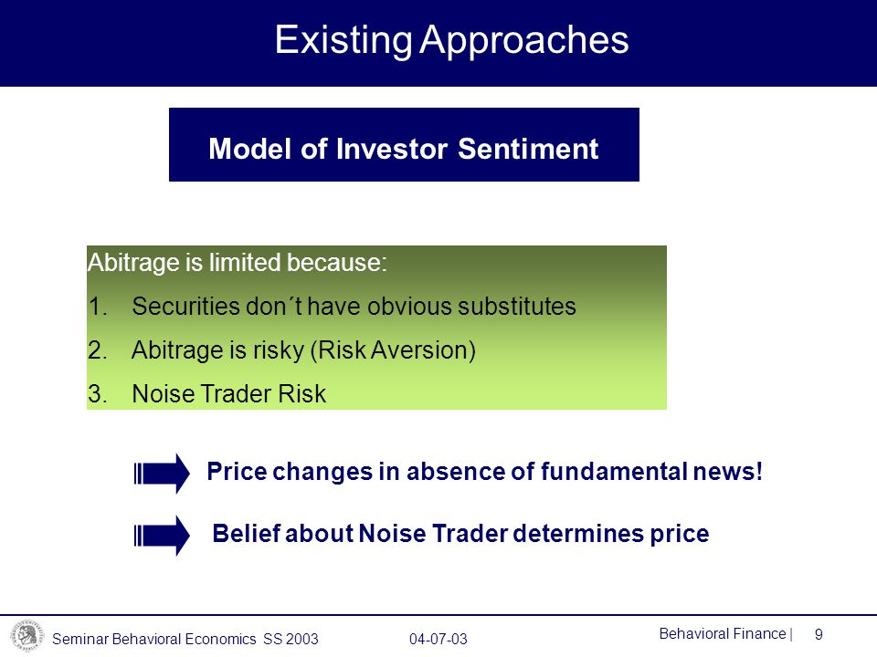 Seminar Behavioral Economics SS 2003 04-07-03 9 Behavioral Finance | Model of Investor Sentiment Existing Approaches Abitrage is limited because: 1.Securities don´t have obvious substitutes 2.Abitrage is risky (Risk Aversion) 3.Noise Trader Risk Price changes in absence of fundamental news.
