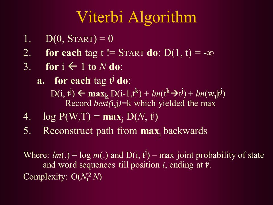 Viterbi Algorithm 1. D(0, S TART ) = 0 2. for each tag t != S TART do: D(1, t) = -  3. for i  1 to N do: a.for each tag t j do: D(i, t j )  max k D
