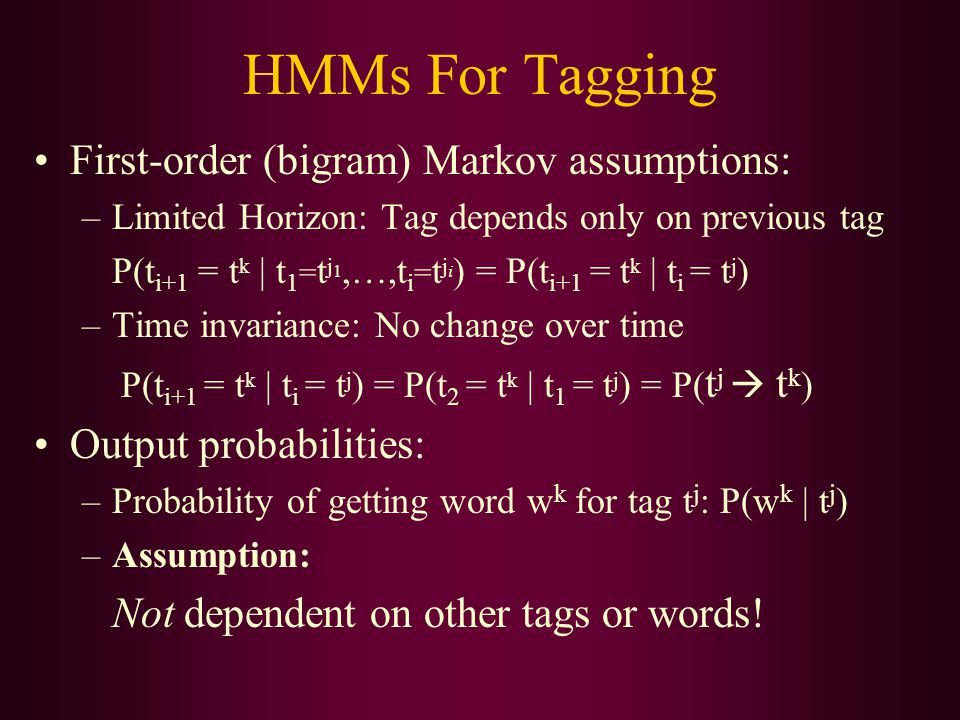 First-order (bigram) Markov assumptions: –Limited Horizon: Tag depends only on previous tag P(t i+1 = t k | t 1 = t j 1,…,t i = t j i ) = P(t i+1 = t