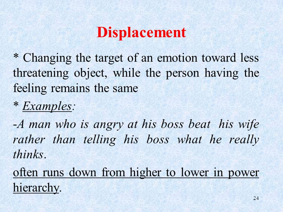 Displacement * Changing the target of an emotion toward less threatening object, while the person having the feeling remains the same * Examples: -A man who is angry at his boss beat his wife rather than telling his boss what he really thinks.