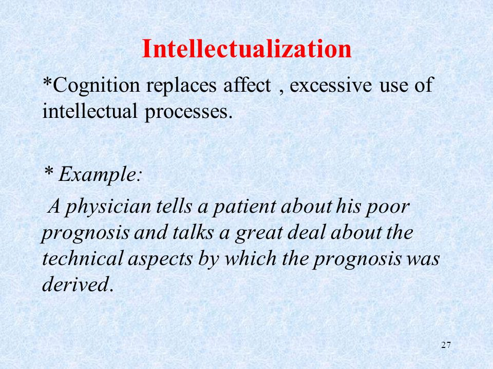 Intellectualization *Cognition replaces affect, excessive use of intellectual processes.
