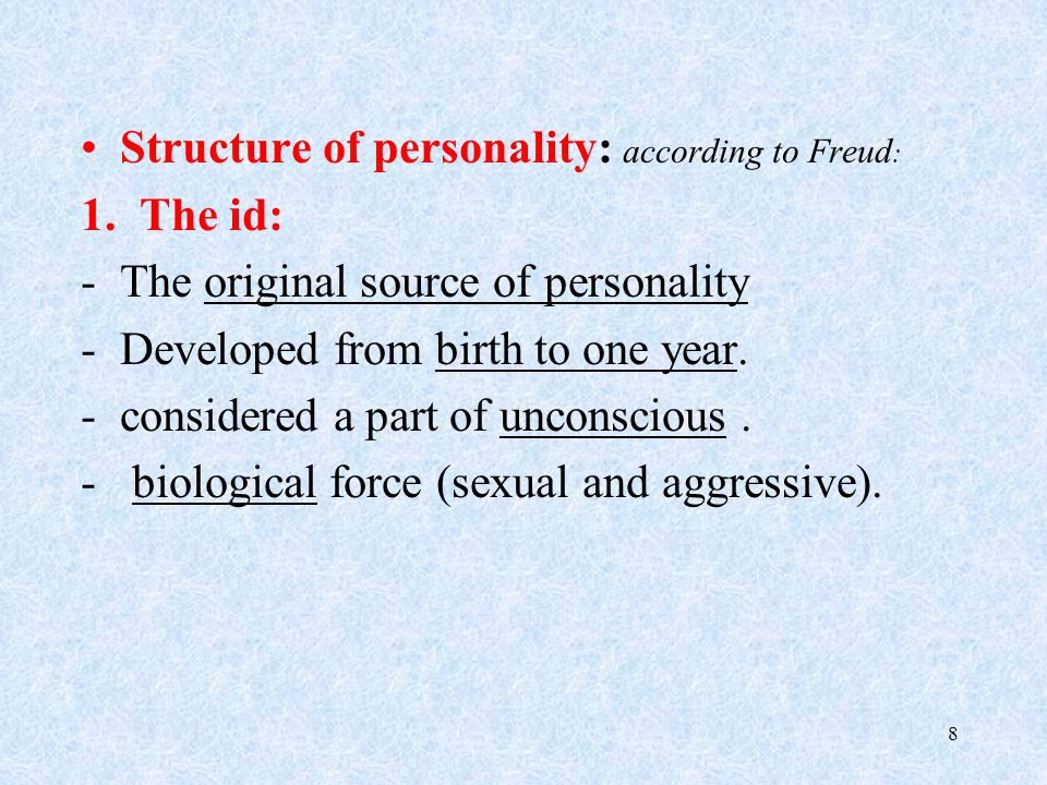 Structure of personality: according to Freud : 1.The id: -The original source of personality -Developed from birth to one year.
