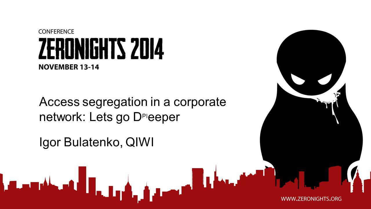Access segregation in a corporate network: Lets go D PI eeper Igor Bulatenko, QIWI