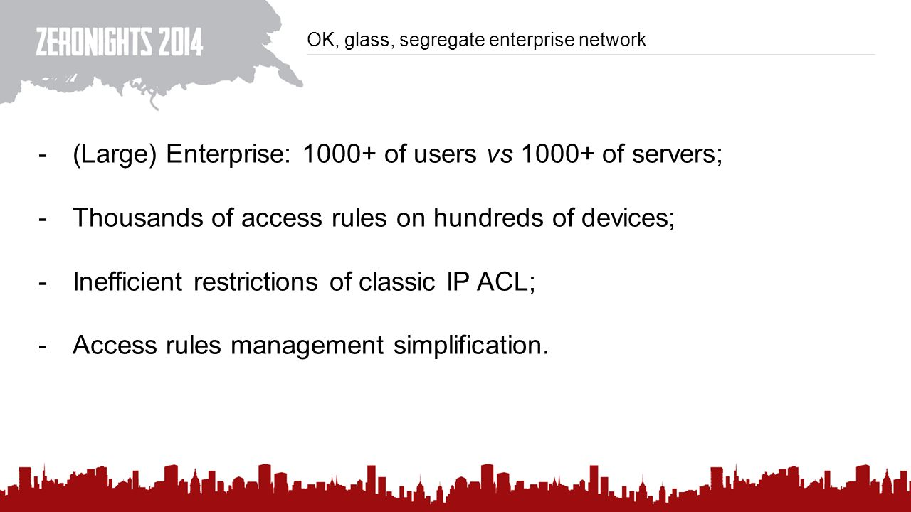 OK, glass, segregate enterprise network -(Large) Enterprise: 1000+ of users vs 1000+ of servers; -Thousands of access rules on hundreds of devices; -Inefficient restrictions of classic IP ACL; -Access rules management simplification.