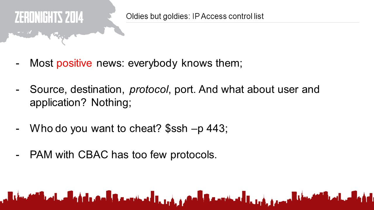 Oldies but goldies: IP Access control list -Most positive news: everybody knows them; -Source, destination, protocol, port.