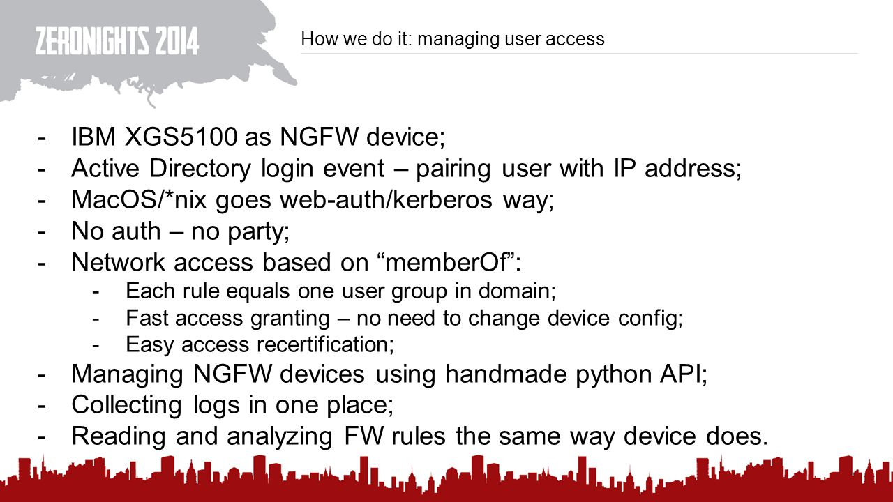 How we do it: managing user access -IBM XGS5100 as NGFW device; -Active Directory login event – pairing user with IP address; -MacOS/*nix goes web-auth/kerberos way; -No auth – no party; -Network access based on memberOf : -Each rule equals one user group in domain; -Fast access granting – no need to change device config; -Easy access recertification; -Managing NGFW devices using handmade python API; -Collecting logs in one place; -Reading and analyzing FW rules the same way device does.