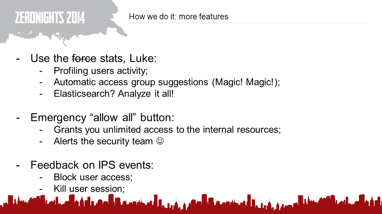 How we do it: more features -Use the force stats, Luke: -Profiling users activity; -Automatic access group suggestions (Magic.
