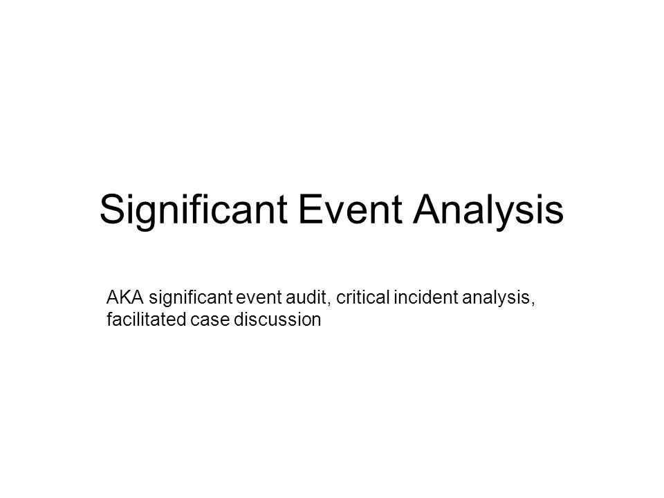 Significant Event Analysis AKA significant event audit, critical incident analysis, facilitated case discussion