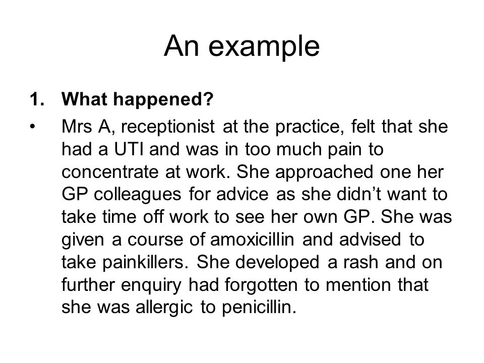 An example 1.What happened? Mrs A, receptionist at the practice, felt that she had a UTI and was in too much pain to concentrate at work. She approach