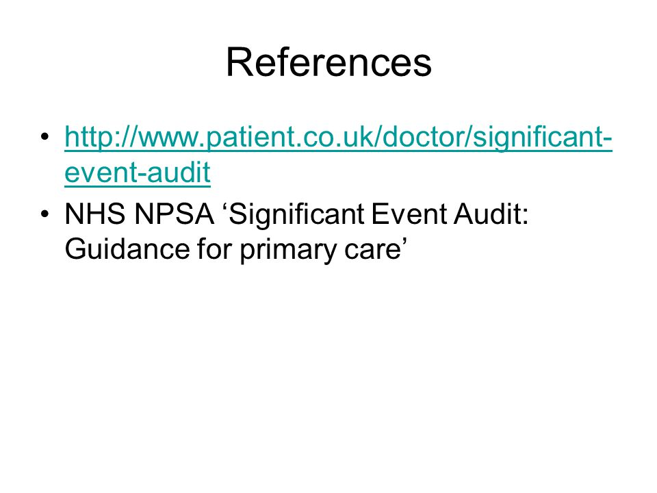 References http://www.patient.co.uk/doctor/significant- event-audithttp://www.patient.co.uk/doctor/significant- event-audit NHS NPSA 'Significant Even