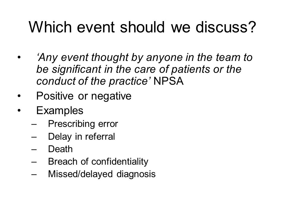 Which event should we discuss? 'Any event thought by anyone in the team to be significant in the care of patients or the conduct of the practice' NPSA