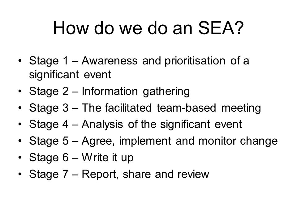 How do we do an SEA? Stage 1 – Awareness and prioritisation of a significant event Stage 2 – Information gathering Stage 3 – The facilitated team-base