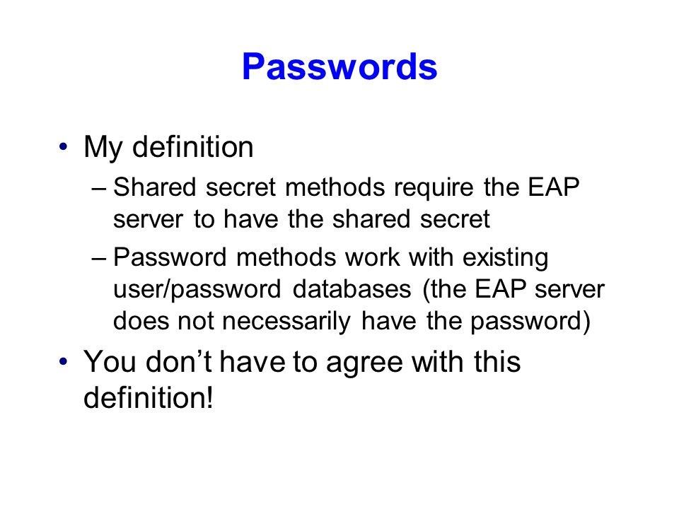 Passwords My definition –Shared secret methods require the EAP server to have the shared secret –Password methods work with existing user/password databases (the EAP server does not necessarily have the password) You don't have to agree with this definition!