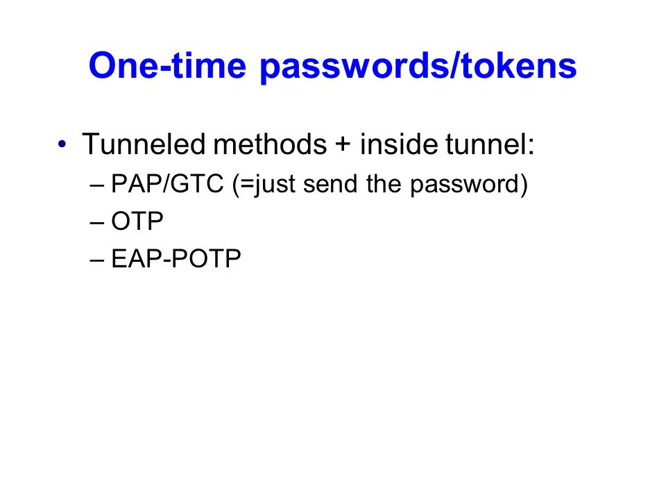 One-time passwords/tokens Tunneled methods + inside tunnel: –PAP/GTC (=just send the password) –OTP –EAP-POTP