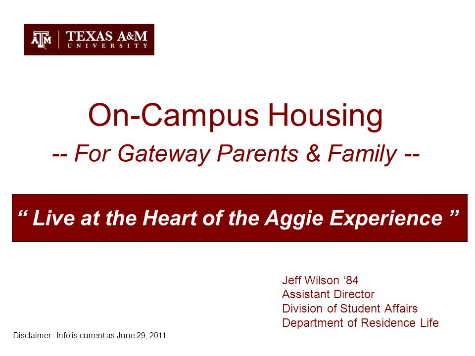 On-Campus Housing -- For Gateway Parents & Family -- Jeff Wilson '84 Assistant Director Division of Student Affairs Department of Residence Life Live at the Heart of the Aggie Experience Disclaimer: Info is current as June 29, 2011