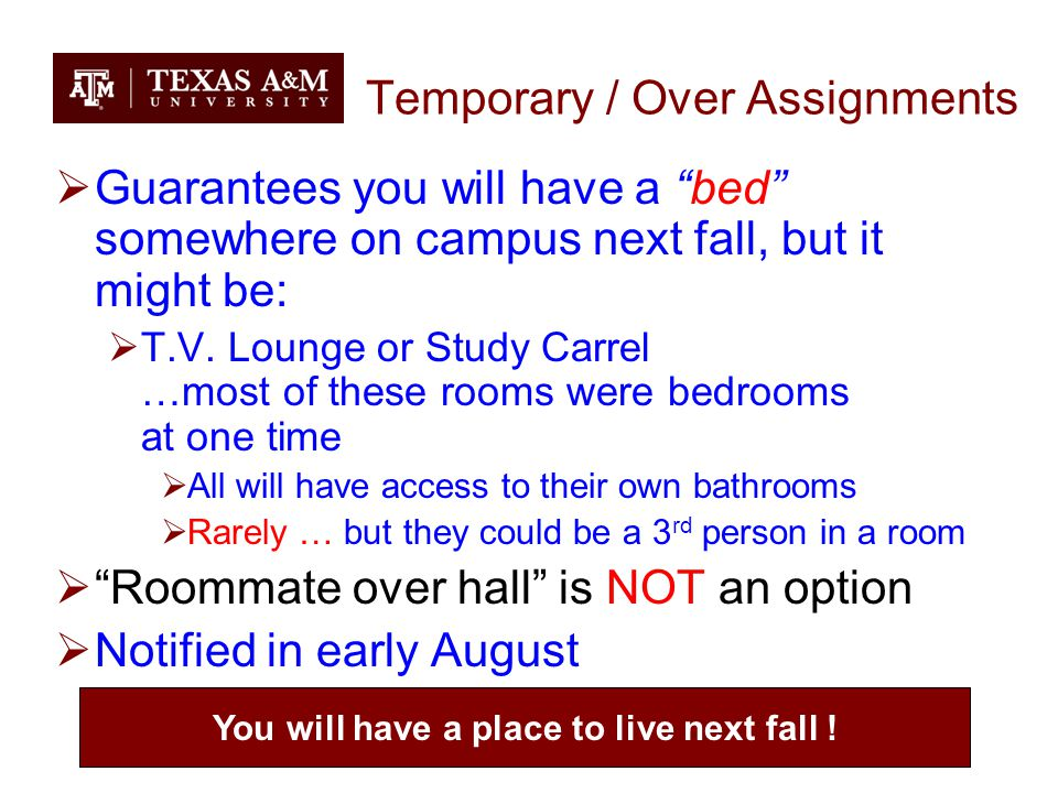 Temporary / Over Assignments  Guarantees you will have a bed somewhere on campus next fall, but it might be:  T.V.
