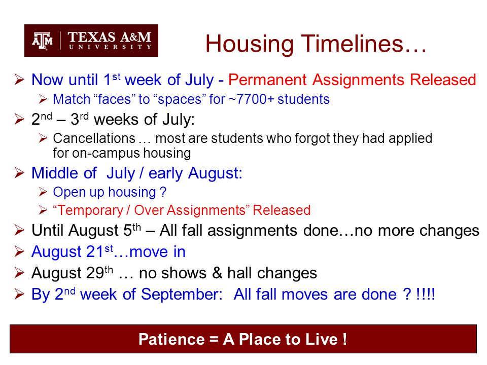 Housing Timelines…  Now until 1 st week of July - Permanent Assignments Released  Match faces to spaces for ~7700+ students  2 nd – 3 rd weeks of July:  Cancellations … most are students who forgot they had applied for on-campus housing  Middle of July / early August:  Open up housing .