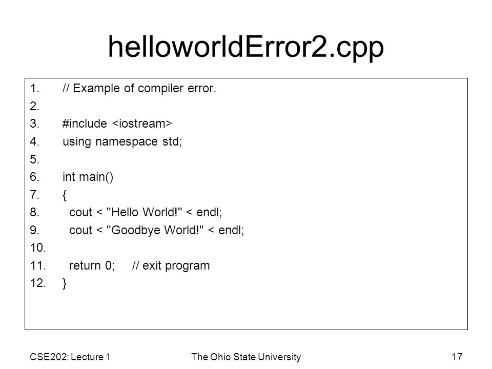 CSE202: Lecture 1The Ohio State University17 helloworldError2.cpp 1.// Example of compiler error.