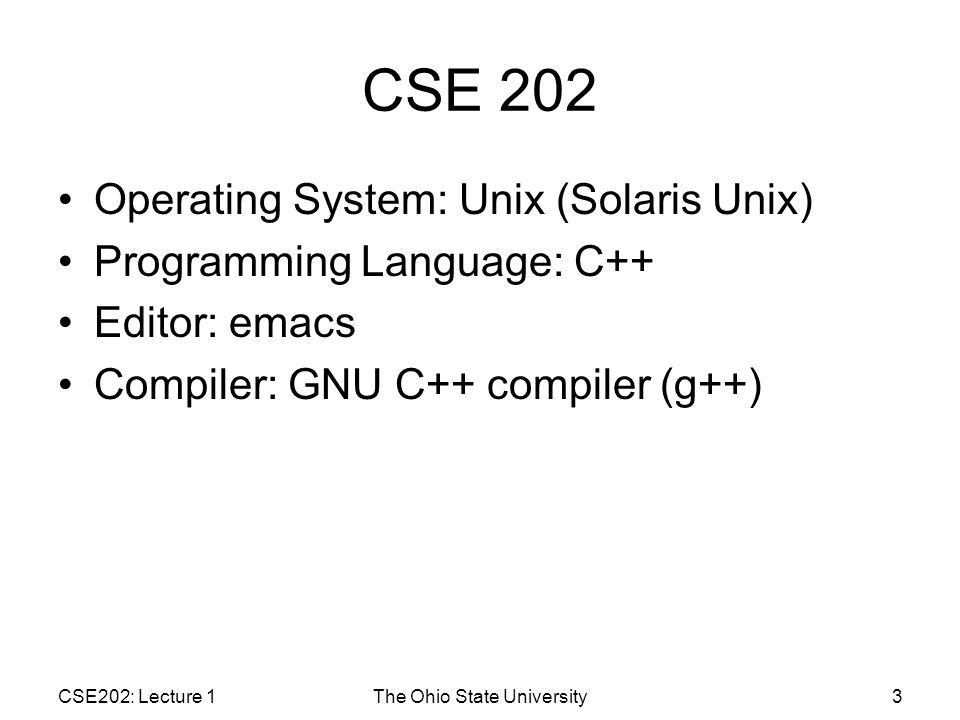 CSE 202 Operating System: Unix (Solaris Unix) Programming Language: C++ Editor: emacs Compiler: GNU C++ compiler (g++) CSE202: Lecture 1The Ohio State University3