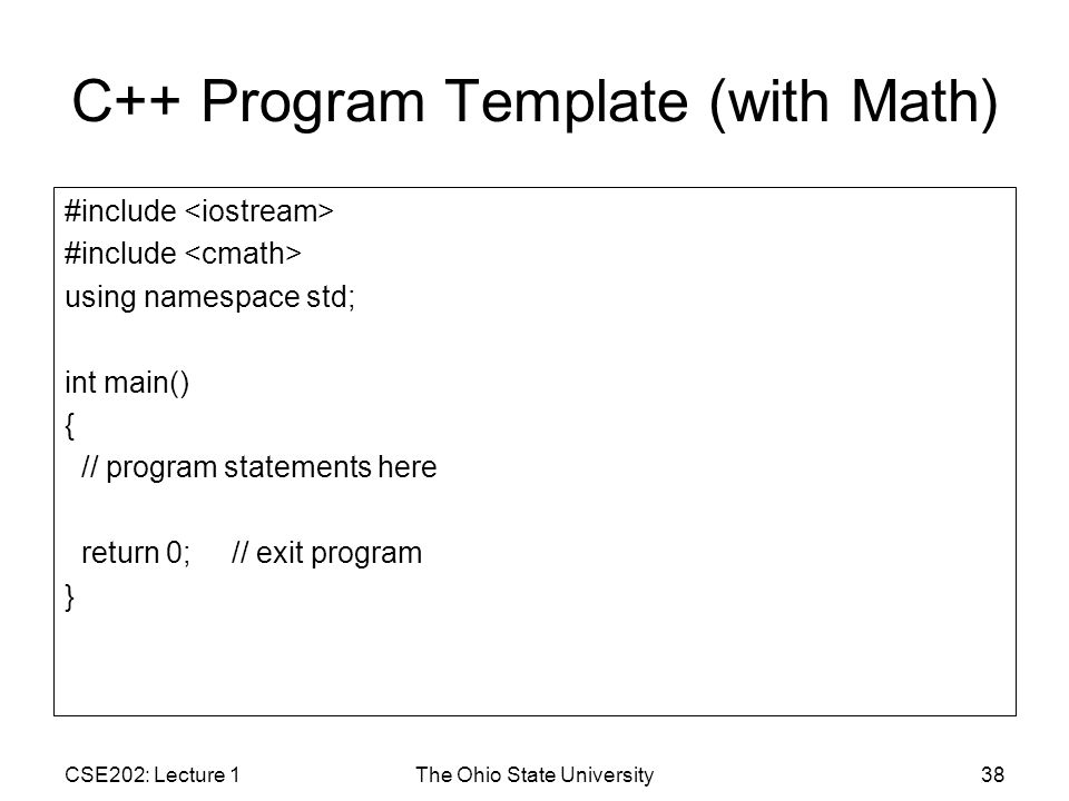 CSE202: Lecture 1The Ohio State University38 C++ Program Template (with Math) #include using namespace std; int main() { // program statements here return 0; // exit program }
