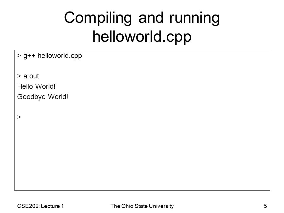 CSE202: Lecture 1The Ohio State University16 > g++ helloworldError1.cpp helloworldError1.cpp: In function `int main() : helloworldError1.cpp:8: `Hello undeclared (first use this function) helloworldError1.cpp:8: (Each undeclared identifier is reported only once for each function it appears in.) helloworldError1.cpp:8: parse error before `! token helloworldError1.cpp:9: `Goodbye undeclared (first use this function) helloworldError1.cpp:9: parse error before `! token 1.// Example of compiler error.