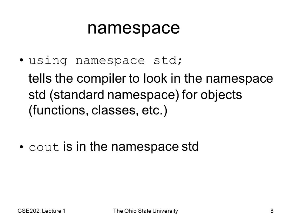 CSE202: Lecture 1The Ohio State University8 namespace using namespace std; tells the compiler to look in the namespace std (standard namespace) for objects (functions, classes, etc.) cout is in the namespace std
