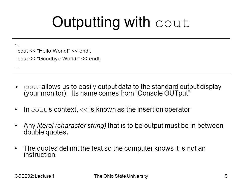 CSE202: Lecture 1The Ohio State University9 Outputting with cout cout allows us to easily output data to the standard output display (your monitor).