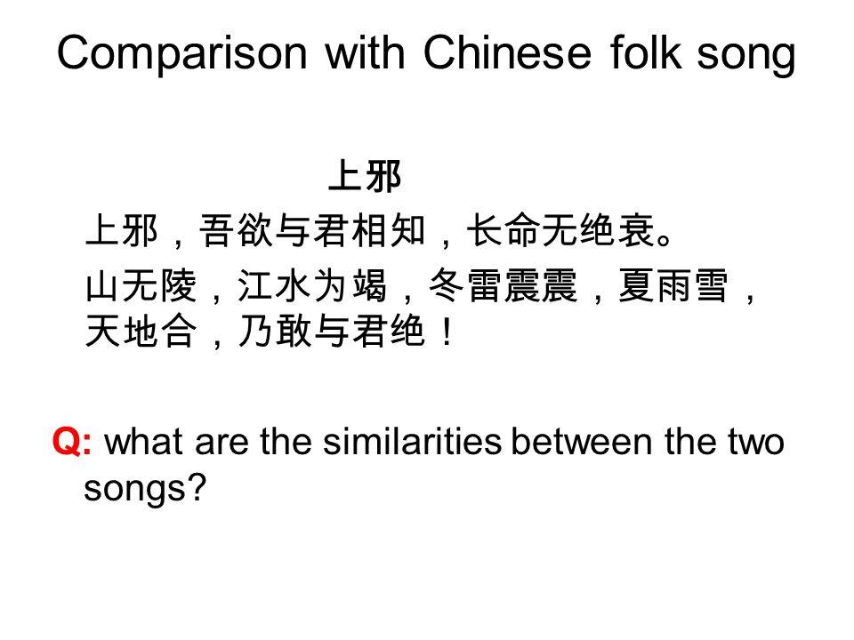 Comparison with Chinese folk song 上邪 上邪,吾欲与君相知,长命无绝衰。 山无陵,江水为竭,冬雷震震,夏雨雪, 天地合,乃敢与君绝! Q: what are the similarities between the two songs