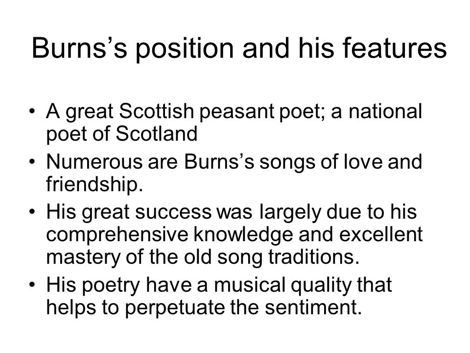 Burns's position and his features A great Scottish peasant poet; a national poet of Scotland Numerous are Burns's songs of love and friendship. His gr