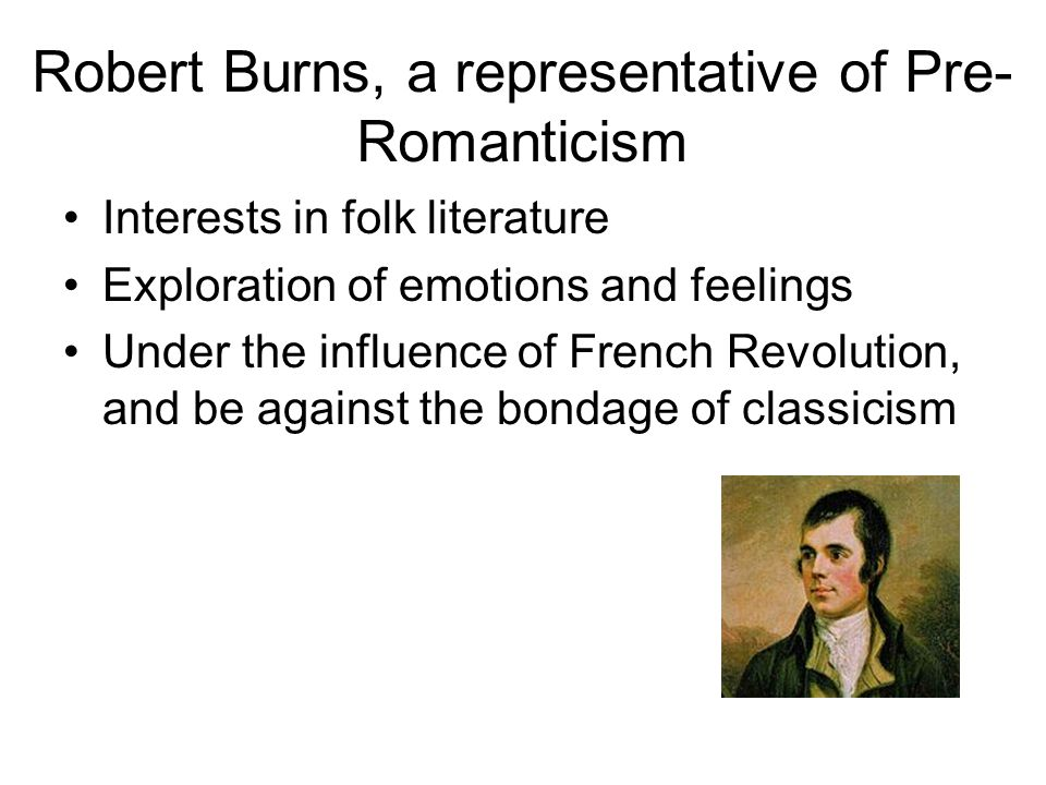 Robert Burns, a representative of Pre- Romanticism Interests in folk literature Exploration of emotions and feelings Under the influence of French Rev