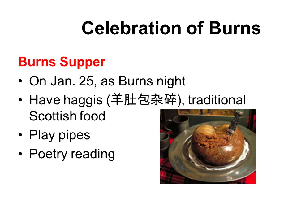 Celebration of Burns Burns Supper On Jan. 25, as Burns night Have haggis ( 羊肚包杂碎 ), traditional Scottish food Play pipes Poetry reading