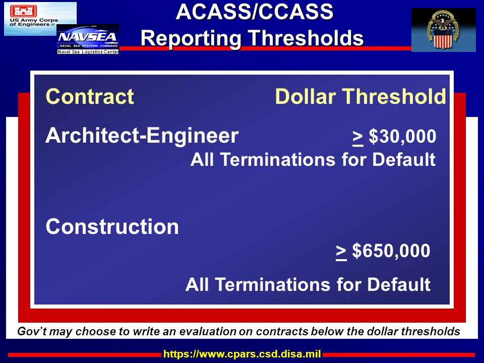 https://www.cpars.csd.disa.mil Naval Sea Logistics Center ACASS/CCASS Reporting Thresholds ACASS/CCASS Reporting Thresholds Construction > $650,000 All Terminations for Default Contract Dollar Threshold Architect-Engineer > $30,000 All Terminations for Default Gov ' t may choose to write an evaluation on contracts below the dollar thresholds
