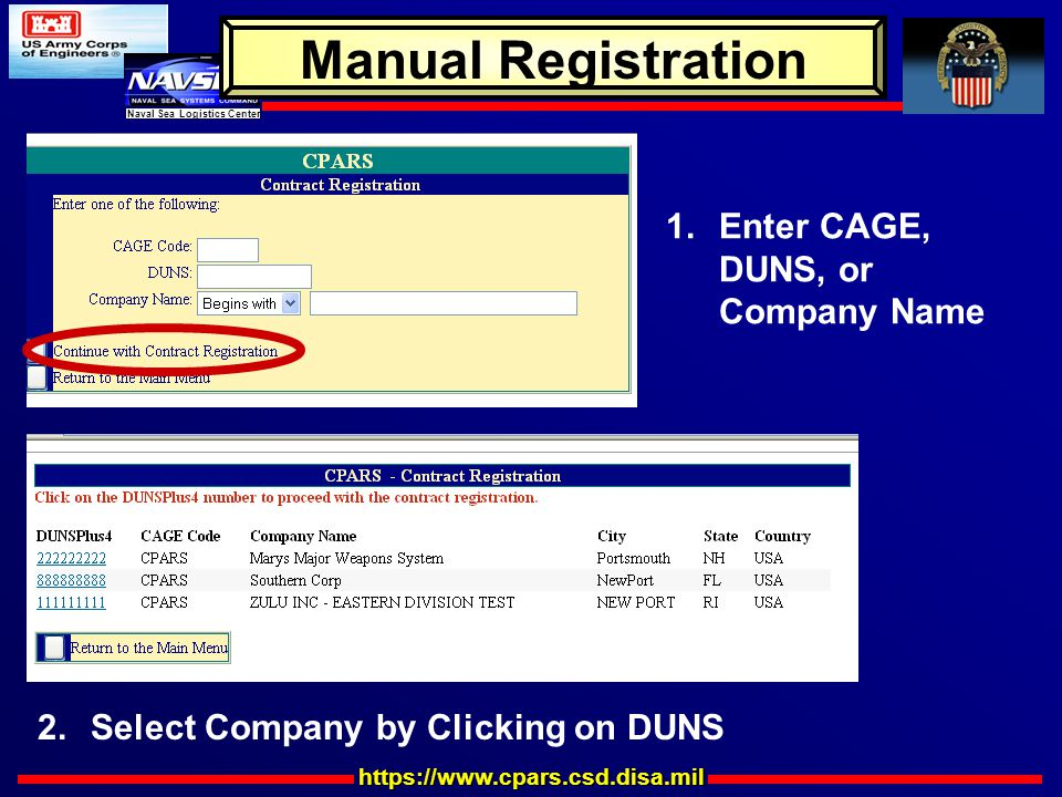 https://www.cpars.csd.disa.mil Naval Sea Logistics Center Manual Registration 1.Enter CAGE, DUNS, or Company Name 2.Select Company by Clicking on DUNS