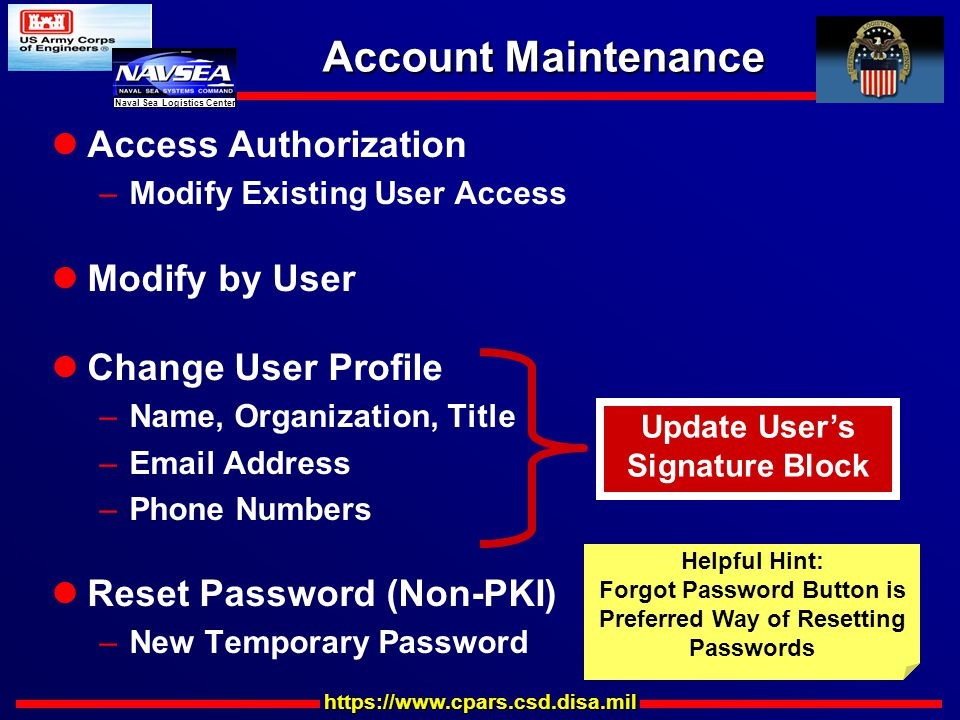 https://www.cpars.csd.disa.mil Naval Sea Logistics Center Account Maintenance Access Authorization –Modify Existing User Access Modify by User Change User Profile –Name, Organization, Title –Email Address –Phone Numbers Reset Password (Non-PKI) –New Temporary Password Update User's Signature Block Helpful Hint: Forgot Password Button is Preferred Way of Resetting Passwords