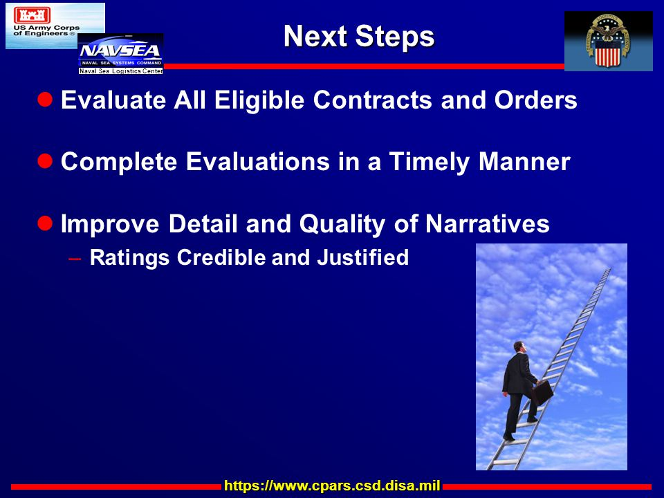 https://www.cpars.csd.disa.mil Naval Sea Logistics Center Next Steps Evaluate All Eligible Contracts and Orders Complete Evaluations in a Timely Manner Improve Detail and Quality of Narratives –Ratings Credible and Justified
