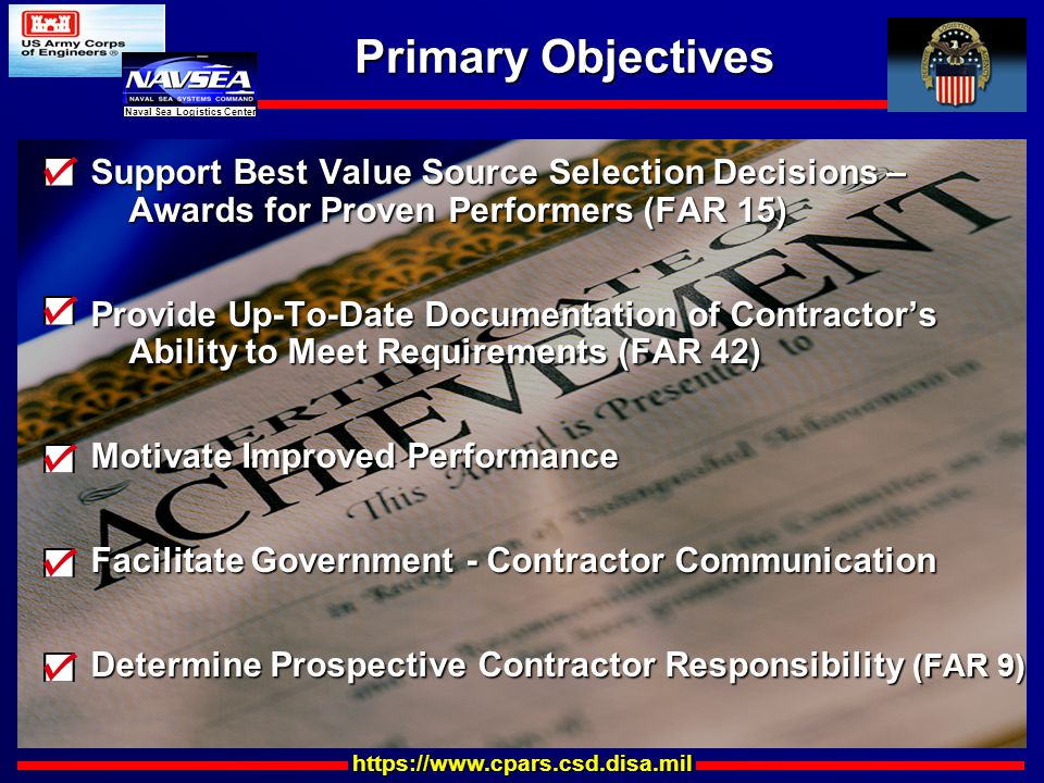 https://www.cpars.csd.disa.mil Naval Sea Logistics Center Primary Objectives Support Best Value Source Selection Decisions – Awards for Proven Performers (FAR 15) Awards for Proven Performers (FAR 15) Provide Up-To-Date Documentation of Contractor's Ability to Meet Requirements (FAR 42) Ability to Meet Requirements (FAR 42) Motivate Improved Performance Facilitate Government - Contractor Communication Determine Prospective Contractor Responsibility (FAR 9)