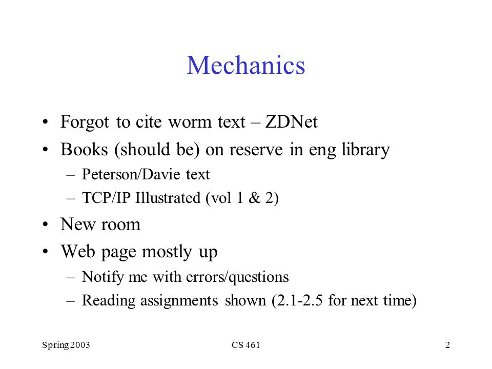 Spring 2003CS 4612 Mechanics Forgot to cite worm text – ZDNet Books (should be) on reserve in eng library –Peterson/Davie text –TCP/IP Illustrated (vol 1 & 2) New room Web page mostly up –Notify me with errors/questions –Reading assignments shown (2.1-2.5 for next time)