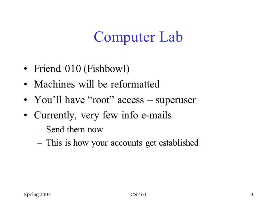 Spring 2003CS 4613 Computer Lab Friend 010 (Fishbowl) Machines will be reformatted You'll have root access – superuser Currently, very few info e-mails –Send them now –This is how your accounts get established