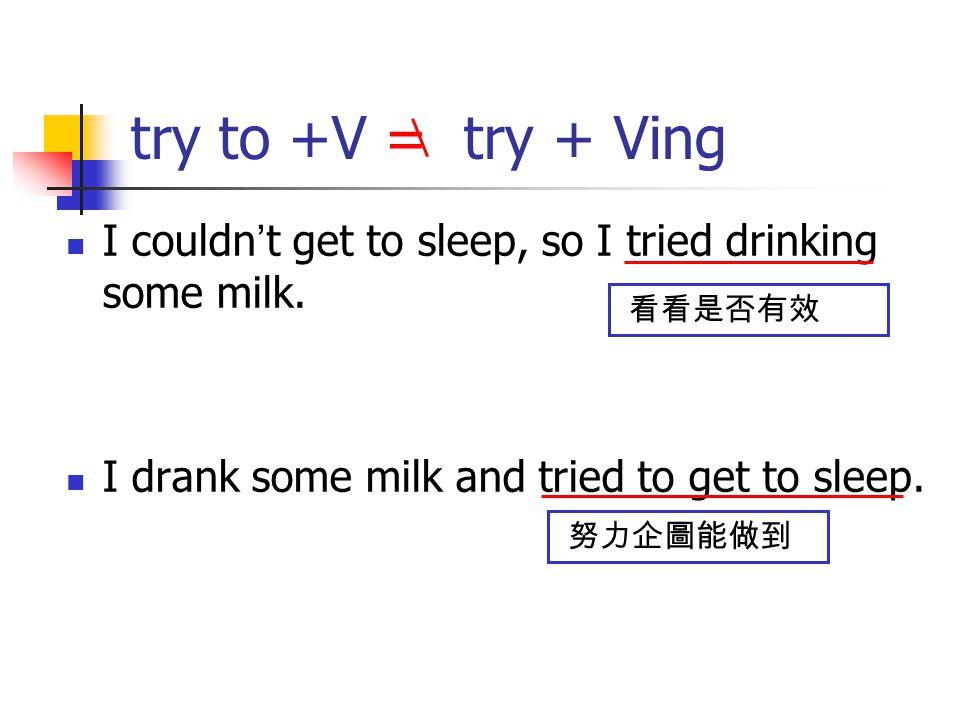 try to +V = try + Ving I couldn ' t get to sleep, so I tried drinking some milk. I drank some milk and tried to get to sleep. 看看是否有效 努力企圖能做到