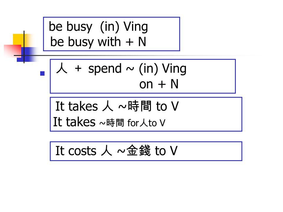 be busy (in) Ving be busy with + N 人 + spend ~ (in) Ving on + N It takes 人 ~ 時間 to V It takes ~ 時間 for 人 to V It costs 人 ~ 金錢 to V
