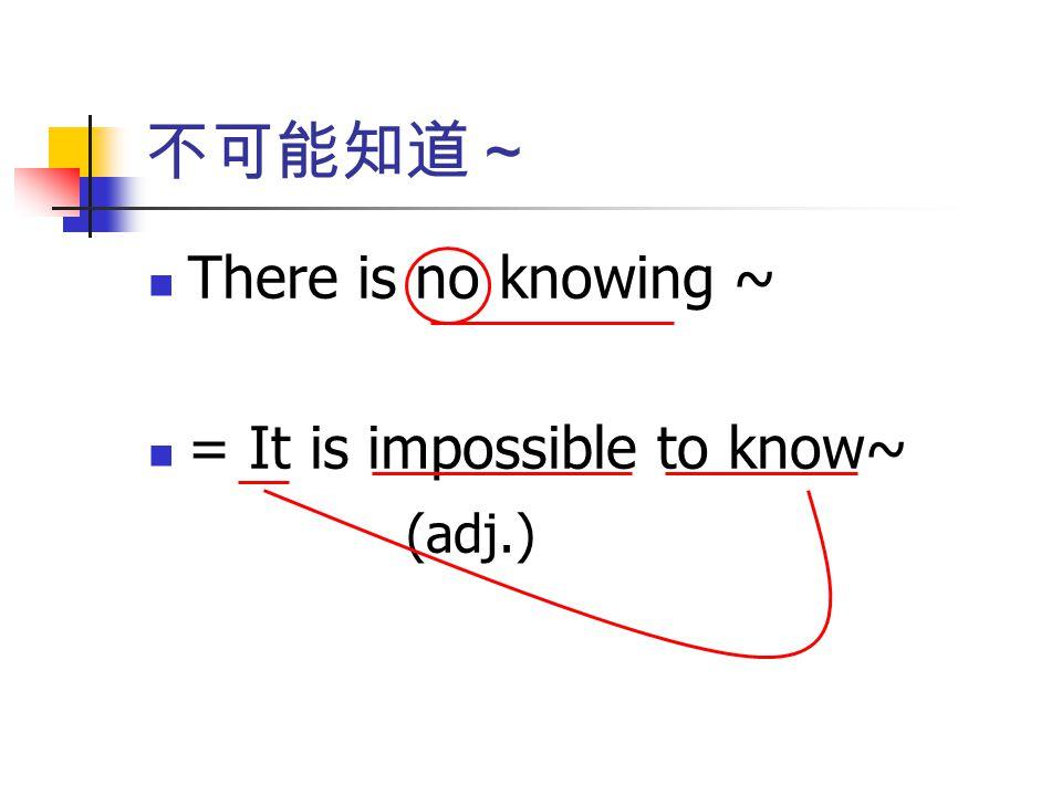 不可能知道~ There is no knowing ~ = It is impossible to know~ (adj.)