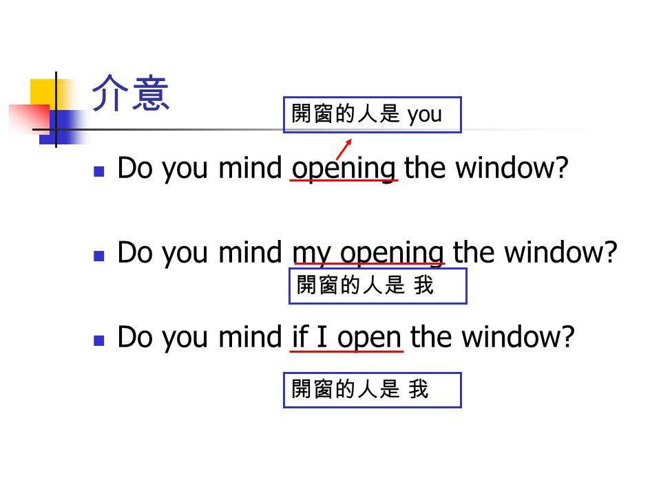 介意 Do you mind opening the window? Do you mind my opening the window? Do you mind if I open the window? 開窗的人是 you 開窗的人是 我
