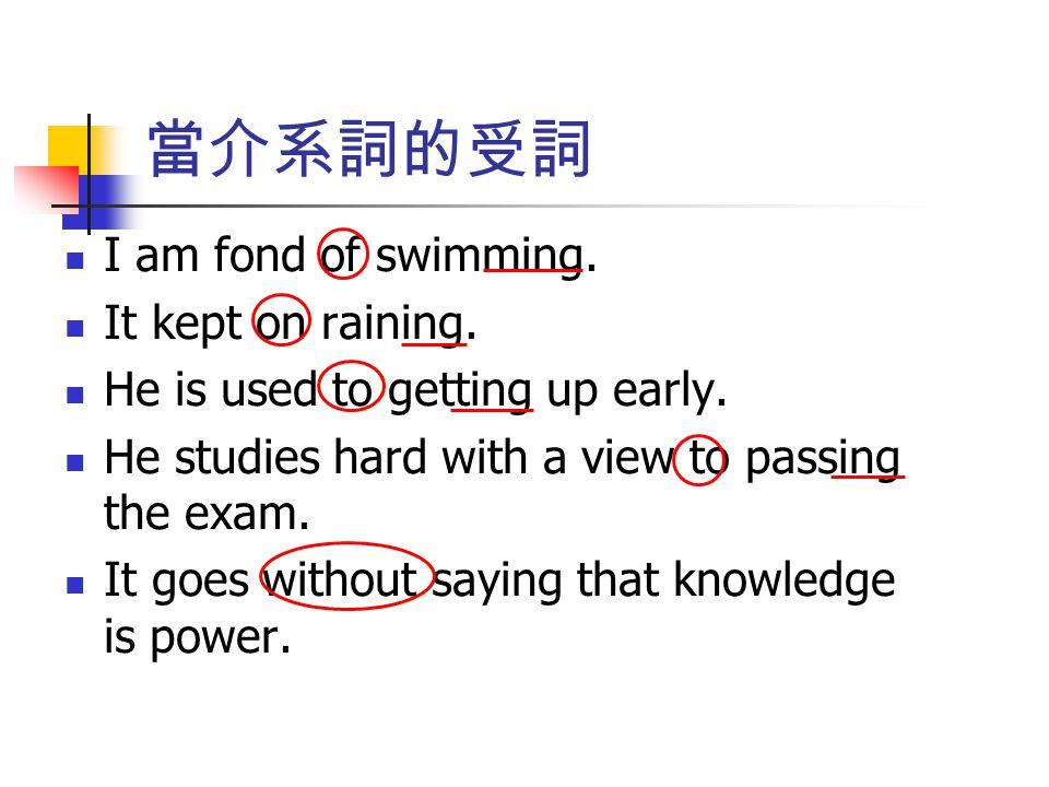 當介系詞的受詞 I am fond of swimming. It kept on raining. He is used to getting up early. He studies hard with a view to passing the exam. It goes without sa