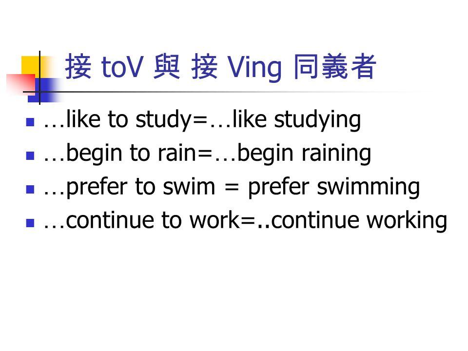 接 toV 與 接 Ving 同義者 … like to study= … like studying … begin to rain= … begin raining … prefer to swim = prefer swimming … continue to work=..continue
