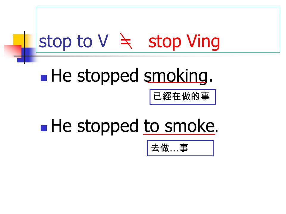 stop to V = stop Ving He stopped smoking. He stopped to smoke. 已經在做的事 去做 … 事